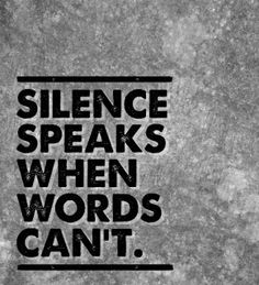 silence speaks words can't?