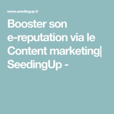 Booster son e-reputation via le Content marketing| SeedingUp -