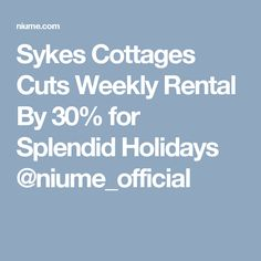 Sykes Cottages Cuts Weekly Rental By 30% for Splendid Holidays @niume_official
