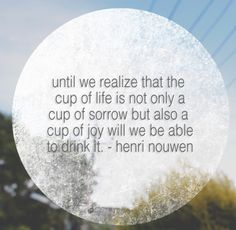 until we realize that the cup of life is not only a cup of sorrow buy also a cup of joy will we be able to drink it - henri nouwen