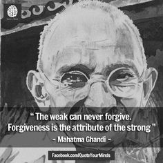 """"""" The weak can never forgive. Forgiveness is the attribute of the strong """" - #MahatmaGhandi 