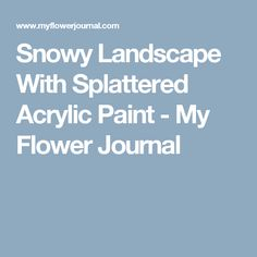 Snowy Landscape With Splattered Acrylic Paint - My Flower Journal
