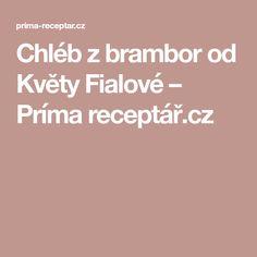 Chléb z brambor od Květy Fialové – Príma receptář.cz Food And Drink