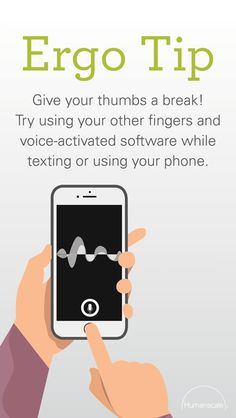 Give your thumbs a break! try using you other fingers and voice-activated software while texting or using your phone. Humanscale Ergo Tip | Ergonomics outside the workplace | Well-being | Healthier working posture | Active workspace | Body support | Minimize injury risks | Body adjustment | Reduce discomfort | Technology