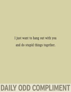 I just want to hang out with you // dailyoddcompliment