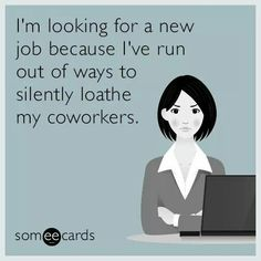 I'm looking for a new job because I've run out of ways to silently loathe my ...