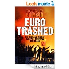 Eurotrashed: The Rise and Rise of Europe's Football Hooligans Football Firms, Football Hooliganism, Screenwriting, Book Publishing, Memoirs, Nonfiction, Kindle, My Books, Europe