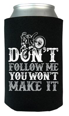 Don't Follow Me You Won't Make It The perfect can cooler for any awesome motocross rider. Grab yours today! Take advantage of our Low Flat Rate Shipping - order 2 or more and save. - Printed and Shipp