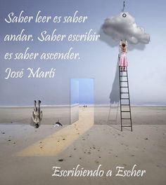 Saber leer es saber andar. Sabes escribir es saber ascender. José Martí
