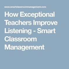 How Exceptional Teachers Improve Listening - Smart Classroom Management