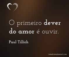 O primeiro dever do amor é ouvir. Paul Tillich