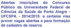 A Universidade Federal de Ciências da Saúde de Porto Alegre / RS, faz saber da abertura de Concurso Público que vai prover 03 (três) vagas imediatas + formação de cadastro de reserva em cargos de Nível Médio/Técnico e Superior na carreira Técnico-Administrativo. Os vencimentos iniciais serão de R$ 2.039,89 (cargos de Nível Intermediário) e de R$ 3.392,89 (cargos de Nível de Superior), com jornada semanal de trabalho de 40 horas.