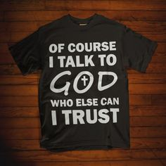 Christian t shirt. Of course I talk to God who else can I trust t shirt. Christian Hoodies, Christian Men, Christian Clothing, Christian Faith, Christian Quotes, Jesus Shirts, Prayer For Guidance, Shirts With Sayings, Quote Shirts