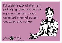 Funny Workplace Ecard: I'd prefer a job where I am politely ignored and left to my own devices ... with unlimited internet access, cupcakes and coffee.