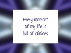"Daily Affirmation for August 5, 2014 #affirmation #inspiration - ""Every moment of my life is full of choices."""
