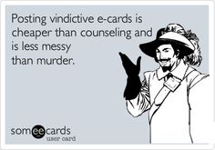 Posting vindictive e-cards is cheaper than counseling and is less messy than murder.... Haha yea. Vindictive definitely is a word for it. Couldn't think of a better way to describe you.