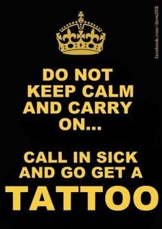 Do not keep calm and carry on call in sick and go get a tattoo quote - Tattoo Mania Boys With Tattoos, Love Tattoos, Awesome Tattoos, Interesting Tattoos, Cross Tattoos, Dream Tattoos, Pretty Tattoos, Unique Tattoos, Beautiful Tattoos