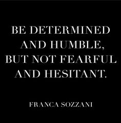 Be determined and humble, but not fearful and hesitant. Franca Sozzani