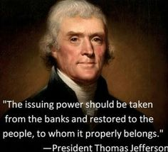 """The issuing power should be taken from the banks and restored to the people,  to whom it properly belongs"" -President Thomas Jefferson"