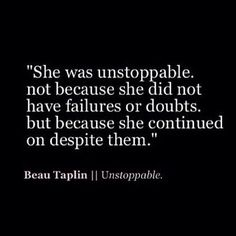 She was unstoppable, not because she did not have failures or doubts, but because she continued on despite them. ~ Beau Taplin #entrepreneur #entrepreneurship #startup #quote