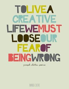 To live a creative life, we must loose our fear of being wrong. Joseph Chilton Pearce.