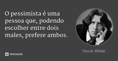 O pessimista é uma pessoa que, podendo escolher entre dois males, prefere ambos. — Oscar Wilde
