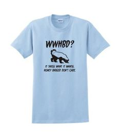 WWHBD?? Funny Honey Badger Don't Care It Takes What It Wants T-shirt Choice of Colors XI, http://www.amazon.com/dp/B00785U5QY/ref=cm_sw_r_pi_dp_g2QRpb13WKH41