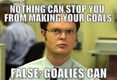 Nothing can stop you from making your goals. False: Goalies can. The Office Wisdom Hockey Mom, Nhl Hockey Jerseys, Soccer Goalie, Soccer Memes, Football Memes, Sports Memes, Lacrosse, Funny Hockey, Soccer Sports