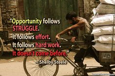 Opportunity follows struggle. It follows effort. It follows hard work. It doesn't come before. ~ Shelby Steele #SoulfulSunday