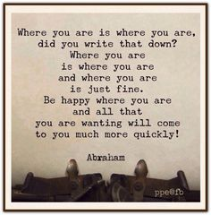 Where you are is where you are, did you write that down? Where you are is where you are and where you are is just fine. Be happy where you are and all that you are wanting will come to you much more quickly. Abraham-Hicks Quotes (AHQ2531) #happy