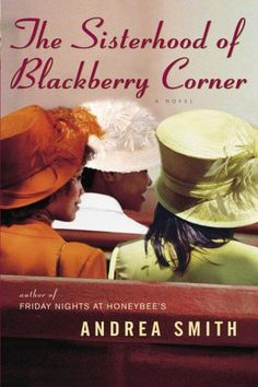 """The Sisterhood of Blackberry Corner by Andrea Smith. """"Filled with compassion, humor, and tenacity in the face of almost insurmountable odds, here is a rich, inspiring tale of friendship and family, sisterhood and mother love…and of finding grace where you least expect it."""" -Goodreads.com"""