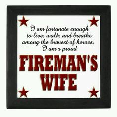 I am fortunate to live, walk, and breathe among the bravest of heroes! I am a PROUD firefighter's wife!