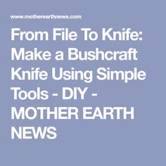 From File To Knife: Make a Bushcraft Knife Using Simple Tools - DIY - MOTHER EARTH NEWS