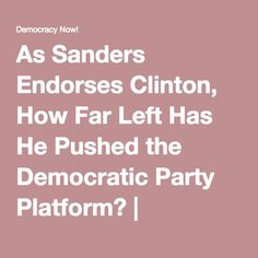 As Sanders Endorses Clinton, How Far Left Has He Pushed the Democratic Party Platform?   Democracy Now!