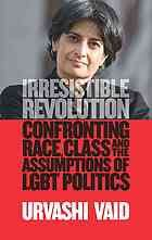 Irresistible Revolution : Confronting Race, Class and the Assumptions of Lesbian, Gay, Bisexual, and Transgender Politics by Urvashi Vaid