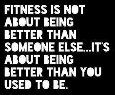 Fitness is not about being better than someone else... It's about being better than who you used to be