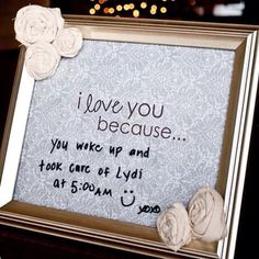 """Cute idea.... You just need a frame, scrapbook paper with """"I love you because"""" typed on it and a Sharpie to write messages on the glass."""