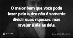 O maior bem que você pode fazer pelo outro não é somente dividir suas riquezas, mas revelar a ele as dele. — Benjamin Disraeli