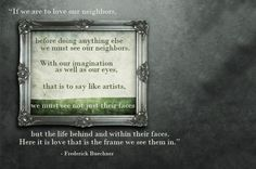 If we are to love our neighbors, before doing anything else we must see out neighbors. With our imagination as well as our eyes, that is to say like artists, we must see not just their faces but the life behind and within their faces.  Here it is love that is the frame we see them in.  - from Listening to Your Life