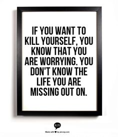 If you want to kill yourself, you know that you are worrying. you don't know the life you are missing out on.