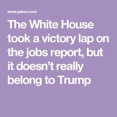 The White House took a victory lap on the jobs report, but it doesn't really belong to Trump