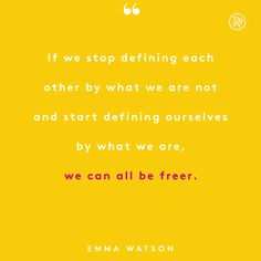 If we stop defining each other by what we are not and start defining each ourselves by what we are, we can all be freer.