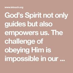 God's Spirit not only guides but also empowers us. The challenge of obeying Him is impossible in our own strength. The Holy Spirit supplies everything we need for living a godly life and He produces His amazing fruit in us. Being led by the Spirit should be the natural lifestyle of all sons and daughters of God. As you intentionally seek to maintain an awareness of His presence throughout the day, He is only a thought away. When your mind turns to Him, He gives you sensitivity to the things…