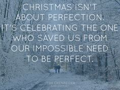 """Christmas isn't about perfection. It's celebrating the One who saved us from our impossible need to be perfect."" -Tsh Oxenreider"