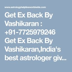 """Get Ex Back By Vashikaran : +91-7725979246 Get Ex Back By Vashikaran,India's best astrologer gives you best solution with complete astrology services in india, usa, uk, canada, australia,japan,dubai"""""""