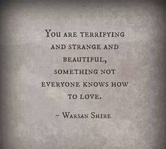 You are terrifying and strange and beautiful...