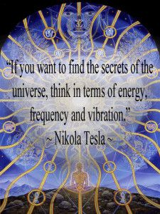If you want to find the secrets of the universe, think in terms of energy, frequency and vibration. ~ Nikola Tesla ...