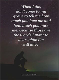 sad quotes when i die don't come to my grave to tell me how much you love me and how much you miss me, because those are the words i want to hear while i am still alive.