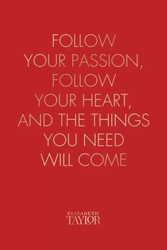 """Follow your passion, follow your heart and the things you need will come."" Elizabeth Taylor"