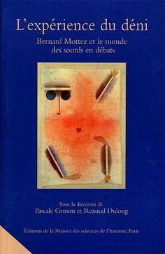 L'expérience du déni / Dirigé par Pascale Gruson, Renaud Dulong. Bernard Mottez a contribué depuis de longues années au mouvement social qui s'est développé dans le monde de la surdité, en animant notamment un réseau de chercheurs et de professionnels militant pour la reconnaissance de la langue des signes. Cet ouvrage retrace l'histoire de cette action et explicite les questions qu'elle pose à la sociologie, à partir des débats qu'elle a suscités.